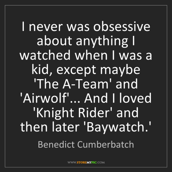 Benedict Cumberbatch: I never was obsessive about anything I watched when I...