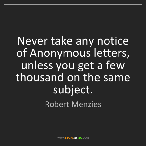 Robert Menzies: Never take any notice of Anonymous letters, unless you...