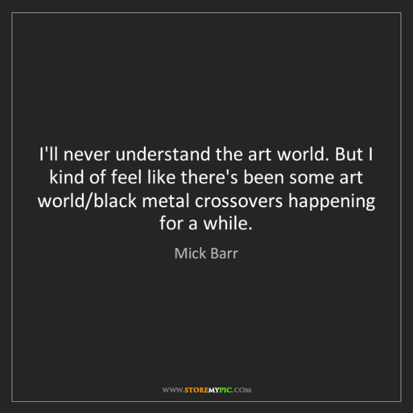 Mick Barr: I'll never understand the art world. But I kind of feel...