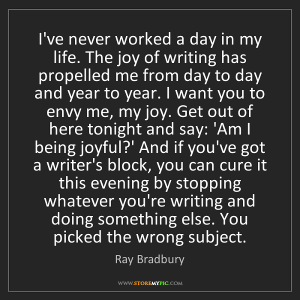 Ray Bradbury: I've never worked a day in my life. The joy of writing...