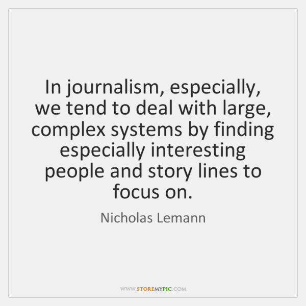 In journalism, especially, we tend to deal with large, complex systems by ...