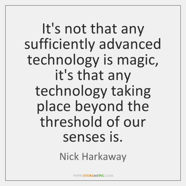 It's not that any sufficiently advanced technology is magic, it's that any ...