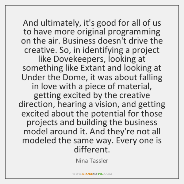 And ultimately, it's good for all of us to have more original ...