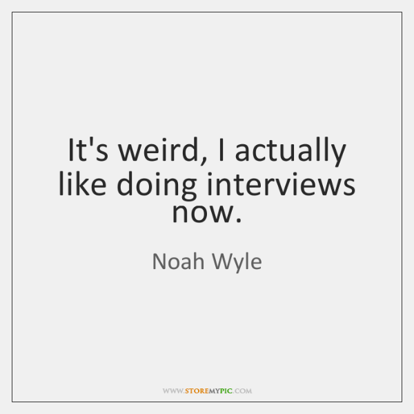It's weird, I actually like doing interviews now.