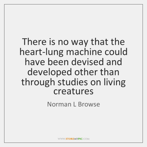 There is no way that the heart-lung machine could have been devised ...