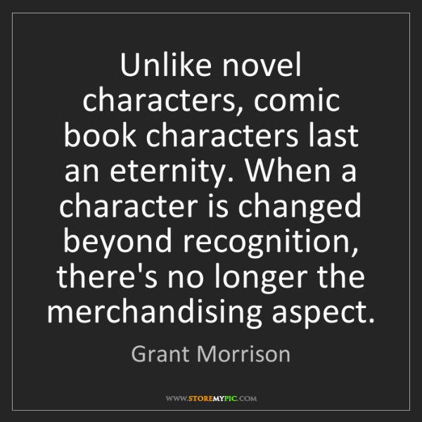 Grant Morrison: Unlike novel characters, comic book characters last an...