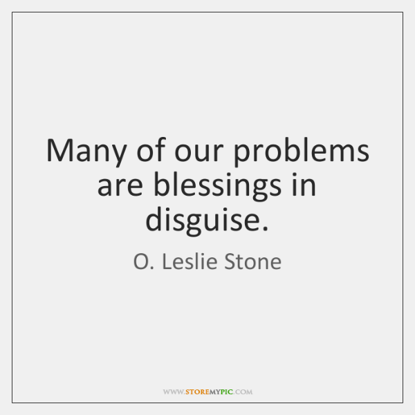 Many of our problems are blessings in disguise.