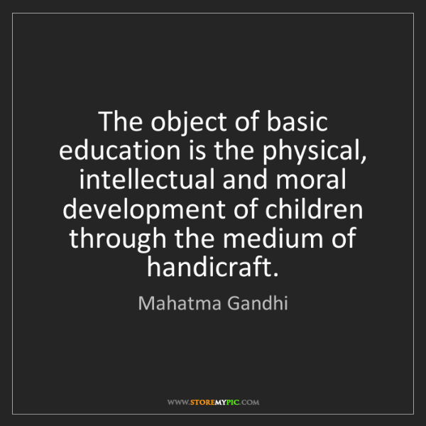 Mahatma Gandhi: The object of basic education is the physical, intellectual...