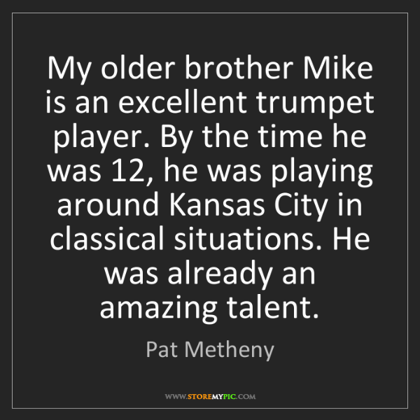 Pat Metheny: My older brother Mike is an excellent trumpet player....