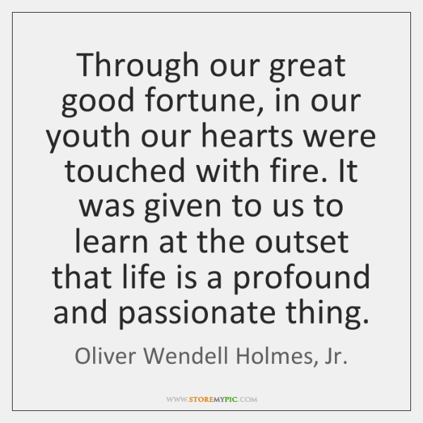 Through our great good fortune, in our youth our hearts were touched ...