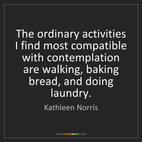 Kathleen Norris: The ordinary activities I find most compatible with contemplation...