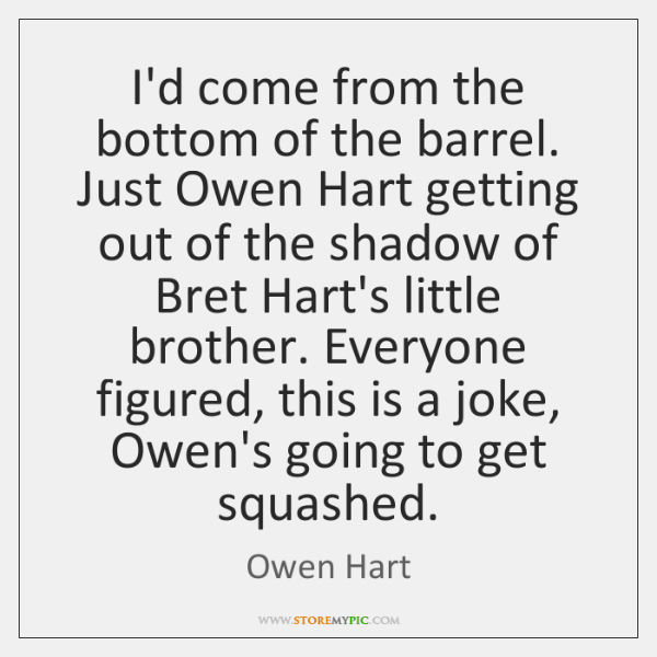 I'd come from the bottom of the barrel. Just Owen Hart getting ...