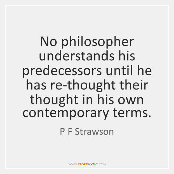 No philosopher understands his predecessors until he has re-thought their thought in ...