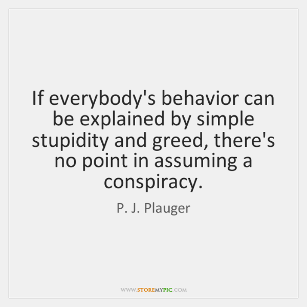 If everybody's behavior can be explained by simple stupidity and greed, there's ...
