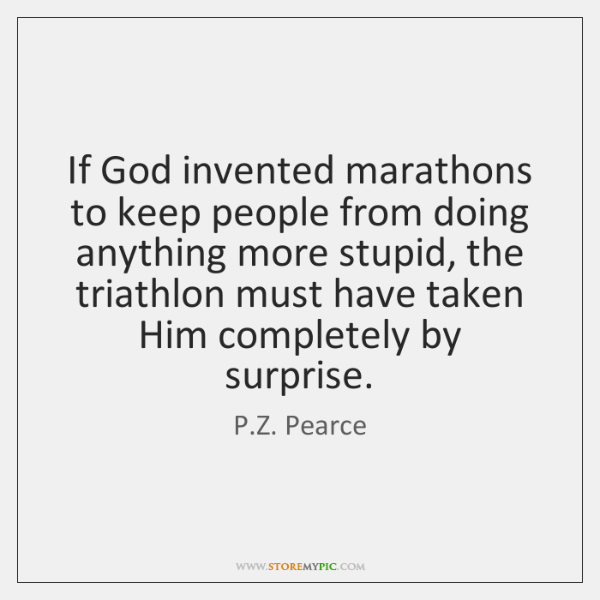 If God invented marathons to keep people from doing anything more stupid, ...