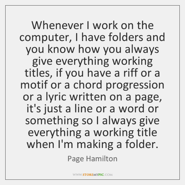 Whenever I work on the computer, I have folders and you know ...