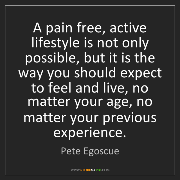 Pete Egoscue: A pain free, active lifestyle is not only possible, but...