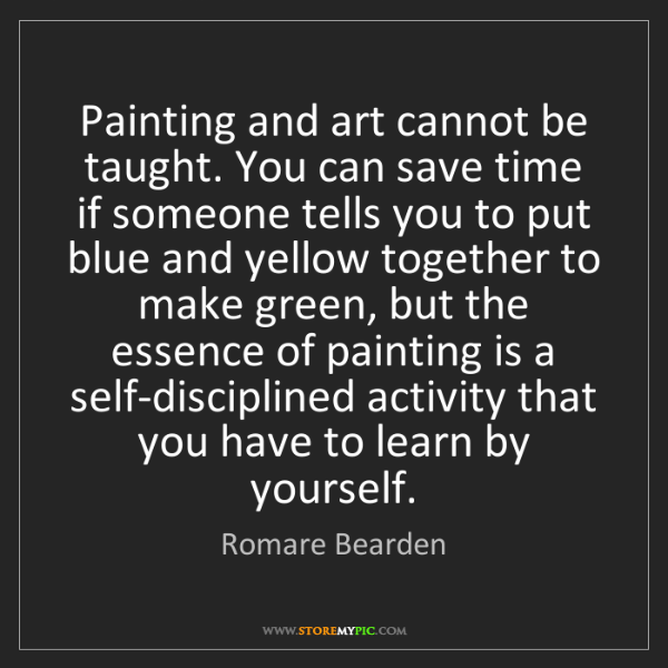 Romare Bearden: Painting and art cannot be taught. You can save time...
