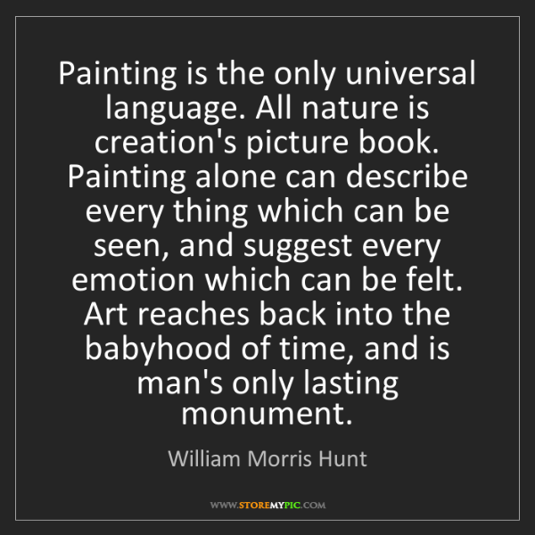 William Morris Hunt: Painting is the only universal language. All nature is...