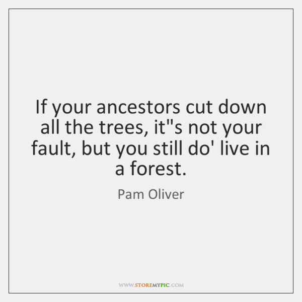 If your ancestors cut down all the trees, it's not your fault, ...