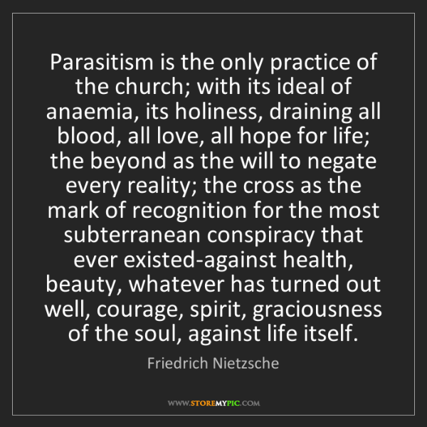 Friedrich Nietzsche: Parasitism is the only practice of the church; with its...