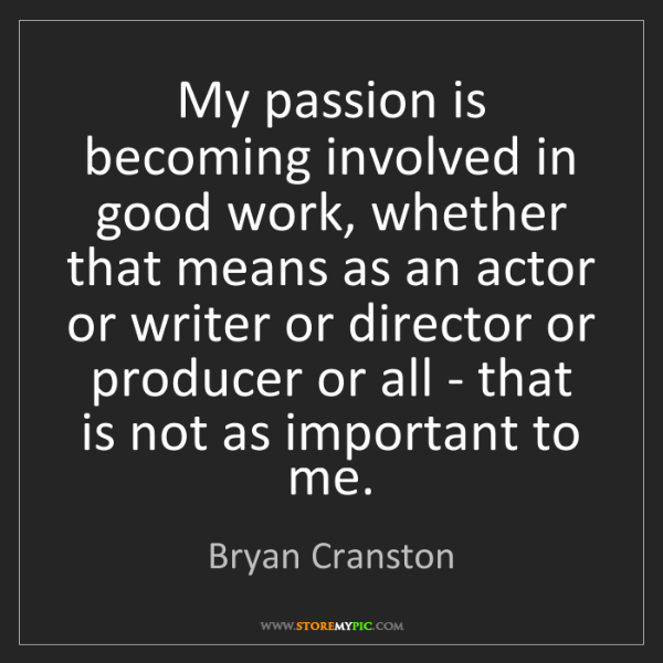Bryan Cranston: My passion is becoming involved in good work, whether...