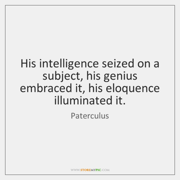 His intelligence seized on a subject, his genius embraced it, his eloquence ...