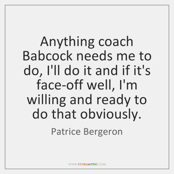 Anything coach Babcock needs me to do, I'll do it and if ...