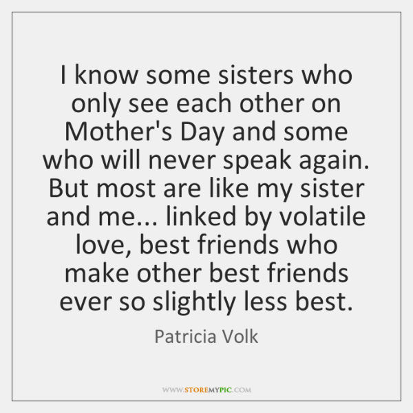 I know some sisters who only see each other on Mother's Day ...