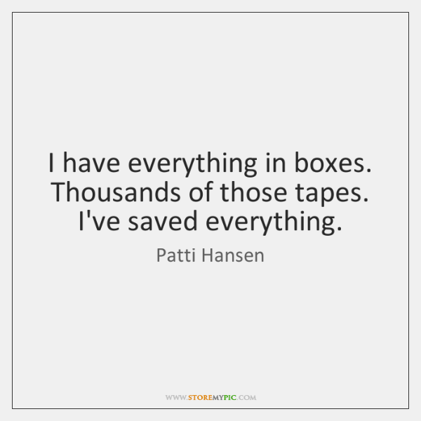 I have everything in boxes. Thousands of those tapes. I've saved everything.