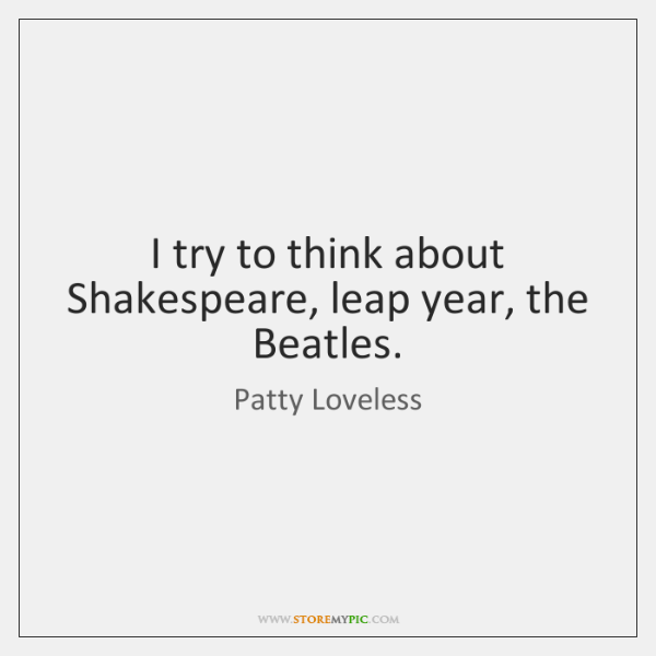 I try to think about Shakespeare, leap year, the Beatles ...