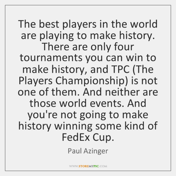 The best players in the world are playing to make history. There ...