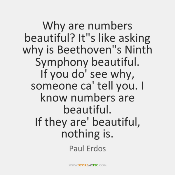 Why are numbers beautiful? It's like asking why is Beethoven's Ninth Symphony ...