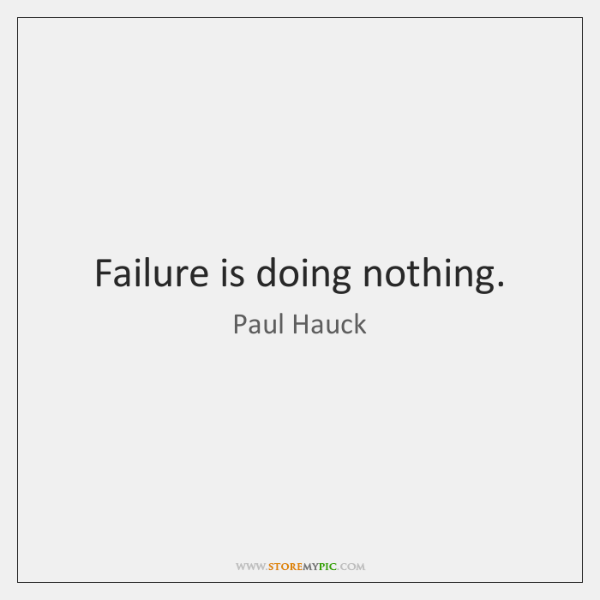 Failure is doing nothing.