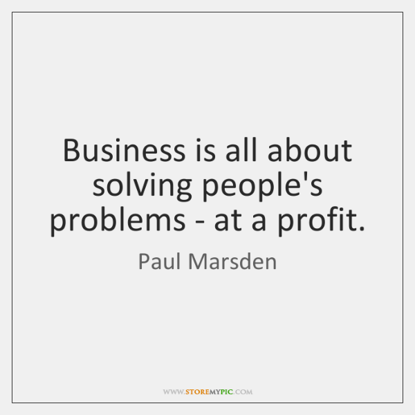 Business is all about solving people's problems - at a profit.