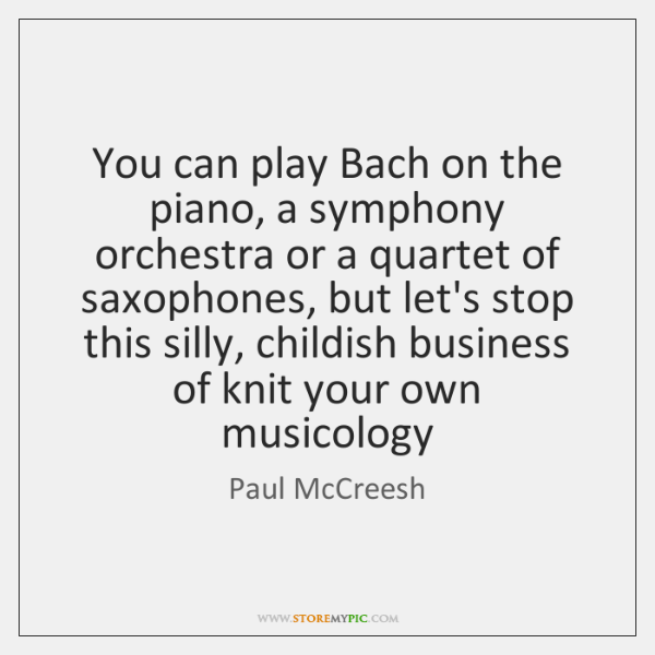 You can play Bach on the piano, a symphony orchestra or a ...