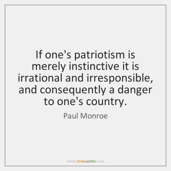 If one's patriotism is merely instinctive it is irrational and irresponsible, and ...