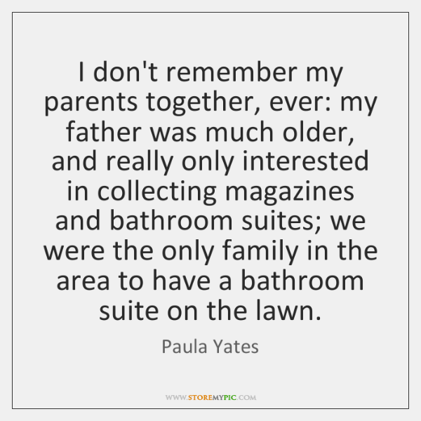 I don't remember my parents together, ever: my father was much older, ...