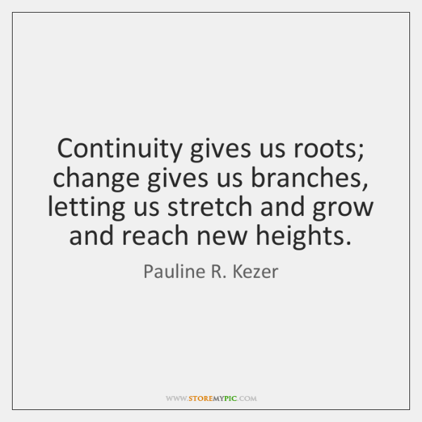 Continuity gives us roots; change gives us branches, letting us stretch and ...