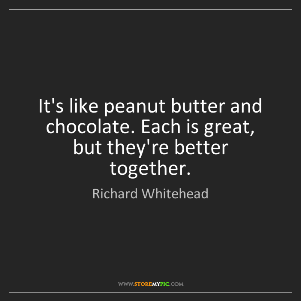 Richard Whitehead: It's like peanut butter and chocolate. Each is great,...