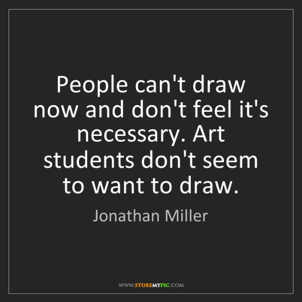 Jonathan Miller: People can't draw now and don't feel it's necessary....