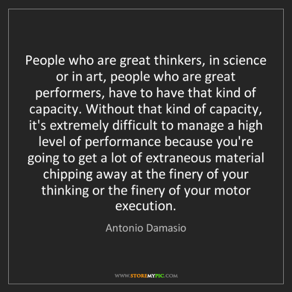 Antonio Damasio: People who are great thinkers, in science or in art,...