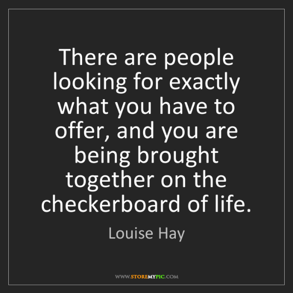 Louise Hay: There are people looking for exactly what you have to...