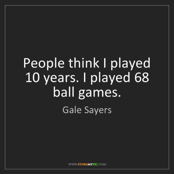 Gale Sayers: People think I played 10 years. I played 68 ball games.