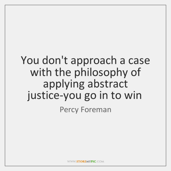 You don't approach a case with the philosophy of applying abstract justice-you ...