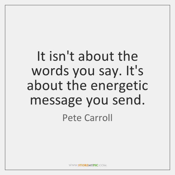 It isn't about the words you say. It's about the energetic message ...
