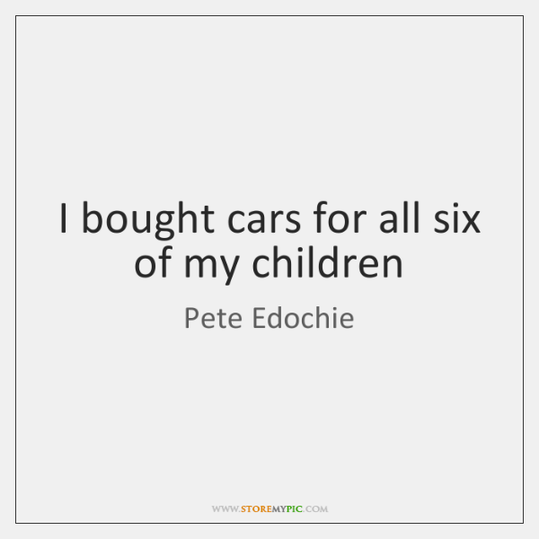I bought cars for all six of my children