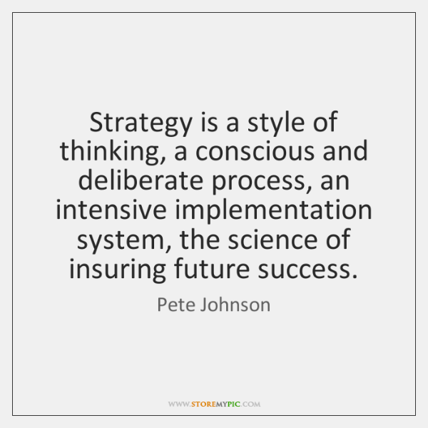 Strategy is a style of thinking, a conscious and deliberate process, an ...