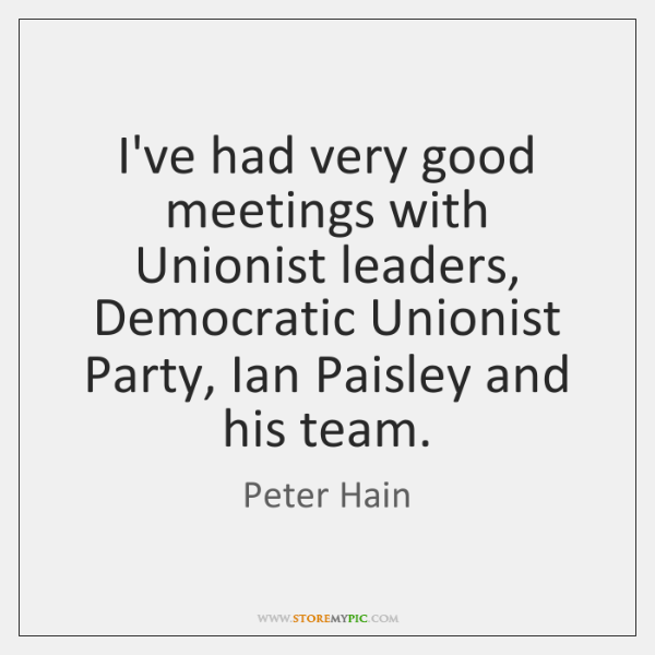 I've had very good meetings with Unionist leaders, Democratic Unionist Party, Ian ...