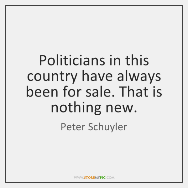 Politicians in this country have always been for sale. That is nothing ...